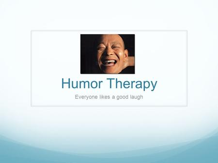 Humor Therapy Everyone likes a good laugh. Humor Therapy: What is it? Humor therapy is the use of humor for the relief of physical or emotional pain and.