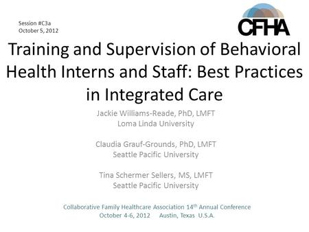 Training and Supervision of Behavioral Health Interns and Staff: Best Practices in Integrated Care Jackie Williams-Reade, PhD, LMFT Loma Linda University.
