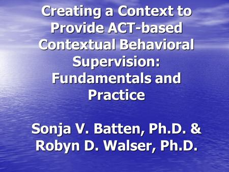 Creating a Context to Provide ACT-based Contextual Behavioral Supervision: Fundamentals and Practice Sonja V. Batten, Ph.D. & Robyn D. Walser, Ph.D.