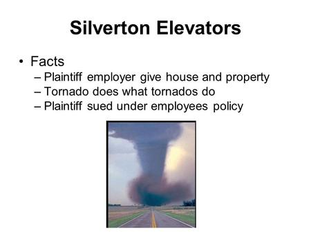 Silverton Elevators Facts –Plaintiff employer give house and property –Tornado does what tornados do –Plaintiff sued under employees policy.