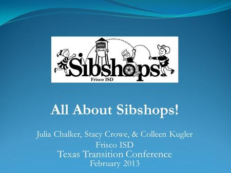 All About Sibshops! Julia Chalker, Stacy Crowe, & Colleen Kugler Frisco ISD Texas Transition Conference February 2013.