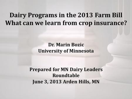 Dairy Programs in the 2013 Farm Bill What can we learn from crop insurance? Dr. Marin Bozic University of Minnesota Prepared for MN Dairy Leaders Roundtable.