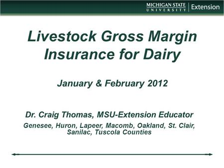 Livestock Gross Margin Insurance for Dairy January & February 2012 Dr. Craig Thomas, MSU-Extension Educator Genesee, Huron, Lapeer, Macomb, Oakland, St.