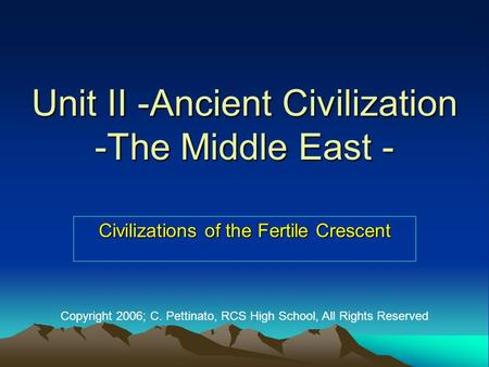 Unit II -Ancient Civilization -The Middle East - Civilizations of the Fertile Crescent Copyright 2006; C. Pettinato, RCS High School, All Rights Reserved.
