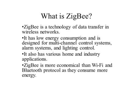 What is ZigBee? ZigBee is a technology of data transfer in wireless networks. It has low energy consumption and is designed for multi-channel control systems,