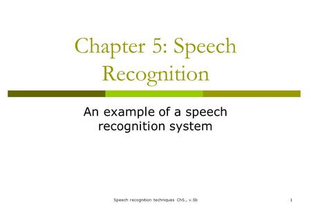Chapter 5: Speech Recognition An example of a speech recognition system Speech recognition techniques Ch5., v.5b1.