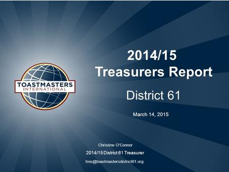 2014/15 Treasurers Report District 61 Christine O'Connor 2014/15 District 61 Treasurer March 14, 2015.