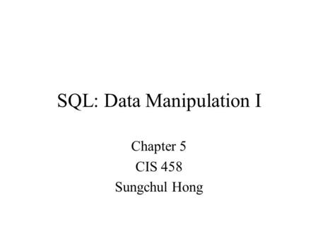 SQL: Data Manipulation I Chapter 5 CIS 458 Sungchul Hong.