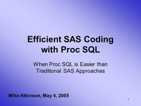 1 Efficient SAS Coding with Proc SQL When Proc SQL is Easier than Traditional SAS Approaches Mike Atkinson, May 4, 2005.