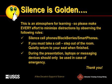 Information Technology Exchange Meeting A New Decade in Support of Science Silence is Golden…. This is an atmosphere for learning - so please make EVERY.