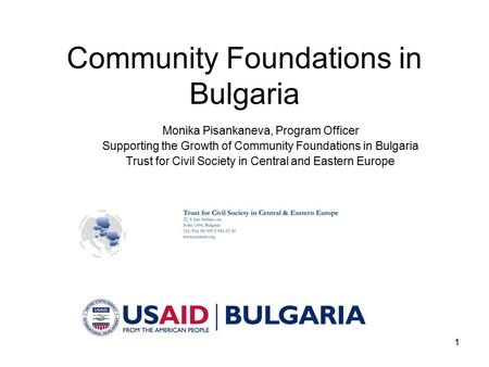 1 Community Foundations in Bulgaria Monika Pisankaneva, Program Officer Supporting the Growth of Community Foundations in Bulgaria Trust for Civil Society.