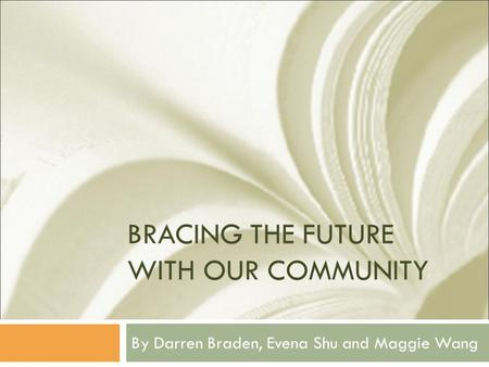 BRACING THE FUTURE WITH OUR COMMUNITY By Darren Braden, Evena Shu and Maggie Wang.