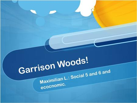 Garrison Woods! Maximilian L.: Social 5 and 6 and ecocnomic.