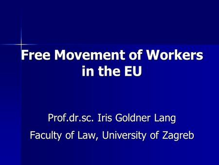 Free Movement of Workers in the EU Prof.dr.sc. Iris Goldner Lang Faculty of Law, University of Zagreb.