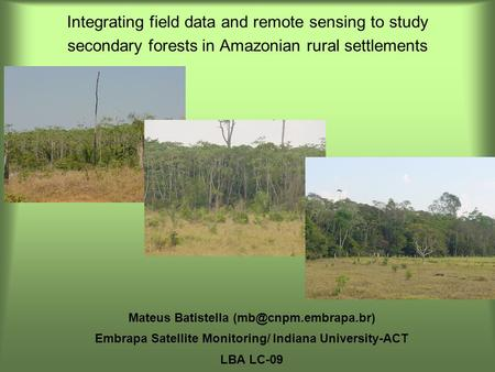 Integrating field data and remote sensing to study secondary forests in Amazonian rural settlements Mateus Batistella Embrapa Satellite.