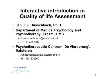 1 Interactive introduction in Quality of life Assessment Jan J. v. Busschbach, Ph.D. Department of Medical Psychology and Psychotherapy, Erasmus MC