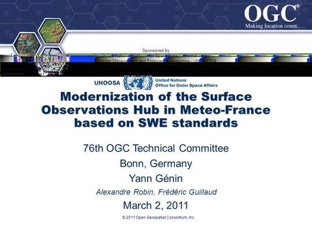 ® ® © 2011 Open Geospatial Consortium, Inc. Modernization of the Surface Observations Hub in Meteo-France based on SWE standards 76th OGC Technical Committee.