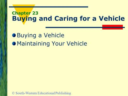 © South-Western Educational Publishing Chapter 23 Buying and Caring for a Vehicle Buying a Vehicle Maintaining Your Vehicle.