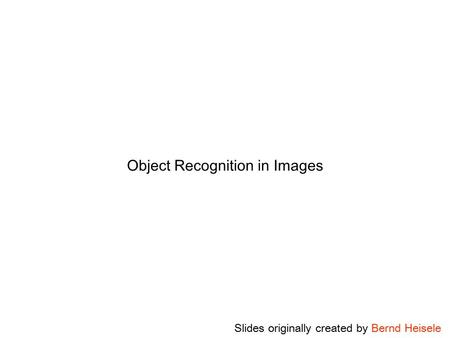 Object Recognition in Images Slides originally created by Bernd Heisele.