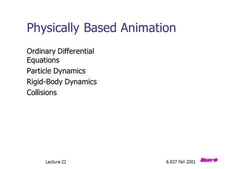 Lecture 226.837 Fall 2001 Physically Based Animation Ordinary Differential Equations Particle Dynamics Rigid-Body Dynamics Collisions.