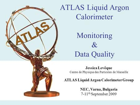 ATLAS Liquid Argon Calorimeter Monitoring & Data Quality Jessica Levêque Centre de Physique des Particules de Marseille ATLAS Liquid Argon Calorimeter.