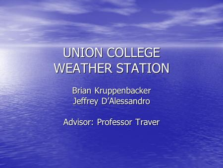 UNION COLLEGE WEATHER STATION Brian Kruppenbacker Jeffrey D'Alessandro Advisor: Professor Traver.