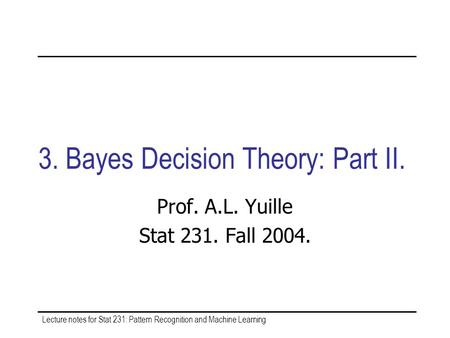 Lecture notes for Stat 231: Pattern Recognition and Machine Learning 3. Bayes Decision Theory: Part II. Prof. A.L. Yuille Stat 231. Fall 2004.
