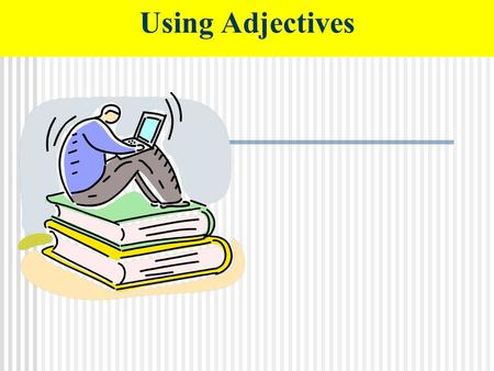 Using Adjectives. Adjectives are words that describe nouns. Writers use adjectives to give readers a more complete picture of the people, places and things.