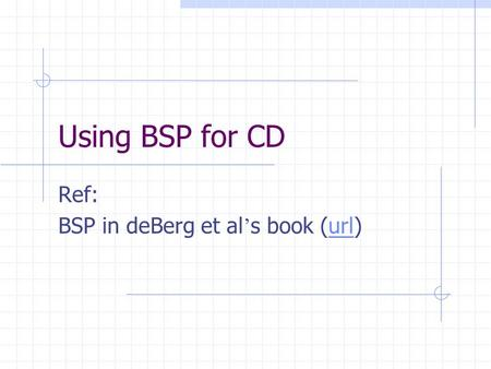Using BSP for CD Ref: BSP in deBerg et al ' s book (url)url.