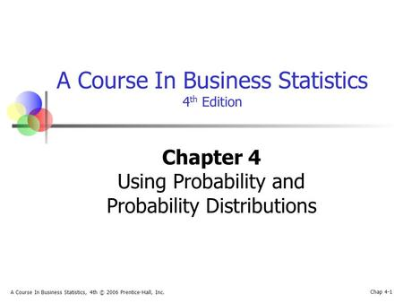 Chap 4-1 A Course In Business Statistics, 4th © 2006 Prentice-Hall, Inc. A Course In Business Statistics 4 th Edition Chapter 4 Using Probability and Probability.