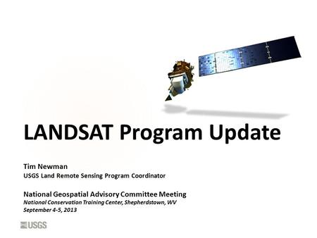 LANDSAT Program Update Tim Newman USGS Land Remote Sensing Program Coordinator National Geospatial Advisory Committee Meeting National Conservation Training.