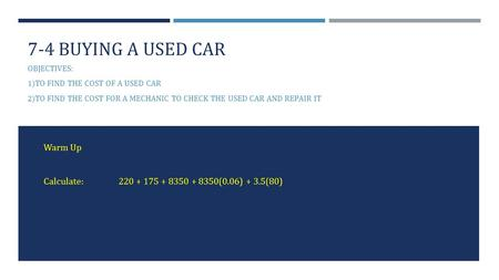 7-4 BUYING A USED CAR OBJECTIVES: 1) TO FIND THE COST OF A USED CAR 2) TO FIND THE COST FOR A MECHANIC TO CHECK THE USED CAR AND REPAIR IT Warm Up Calculate:220.