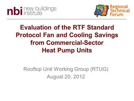 Evaluation of the RTF Standard Protocol Fan and Cooling Savings from Commercial-Sector Heat Pump Units Rooftop Unit Working Group (RTUG) August 20, 2012.