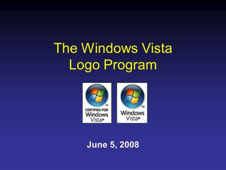 The Windows Vista Logo Program June 5, 2008. The goals of the Windows Vista Logo Program are to: Communicate to customers that Certified for Windows Vista.