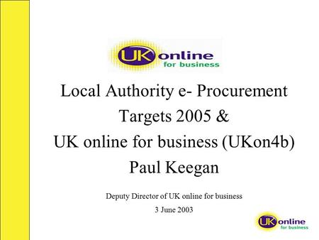 Local Authority e- Procurement Targets 2005 & UK online for business (UKon4b) Paul Keegan Deputy Director of UK online for business 3 June 2003.