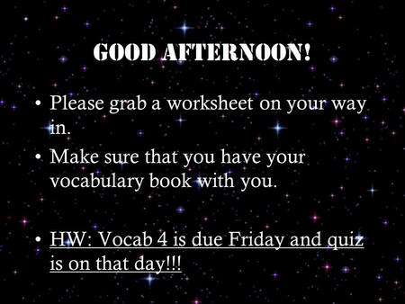 Good afternoon! Please grab a worksheet on your way in. Make sure that you have your vocabulary book with you. HW: Vocab 4 is due Friday and quiz is on.