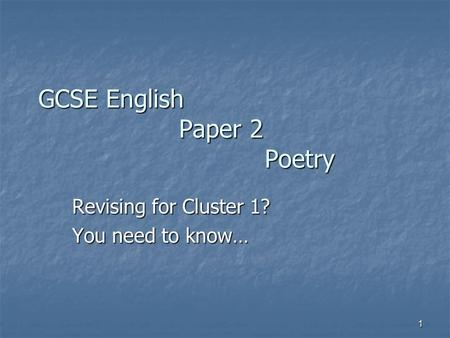 1 GCSE English Paper 2 Poetry Revising for Cluster 1? You need to know…