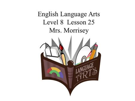 English Language Arts Level 8 Lesson 25 Mrs. Morrisey.