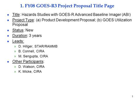 1 1. FY08 GOES-R3 Project Proposal Title Page  Title: Hazards Studies with GOES-R Advanced Baseline Imager (ABI)  Project Type: (a) Product Development.