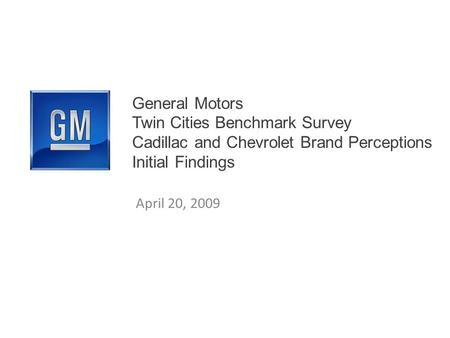 General Motors Twin Cities Benchmark Survey Cadillac and Chevrolet Brand Perceptions Initial Findings April 20, 2009.