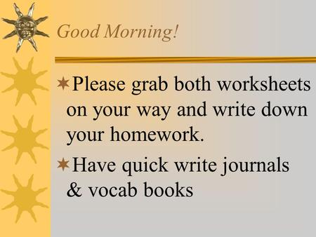 Good Morning!  Please grab both worksheets on your way and write down your homework.  Have quick write journals & vocab books.