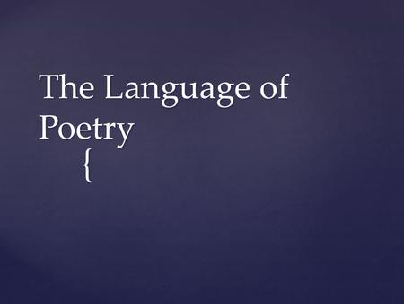 { The Language of Poetry.  The poet's choice of words  A good poem carries meaning on both a literal and abstract level Diction.