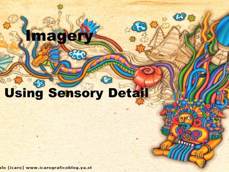 Imagery Using Sensory Detail. Imagery zAn image is language that describes something that can be seen, heard, touched, tasted, or smelled. zImagery is.