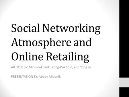 Social Networking Atmosphere and Online Retailing ARTICLE BY: Min-Sook Park, Kong-Kuk Shin, and Yong Ju PRESENTATION BY: Abbey Midanik.