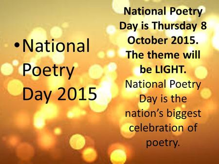 National Poetry Day is Thursday 8 October 2015. The theme will be LIGHT. National Poetry Day is the nation's biggest celebration of poetry. National Poetry.