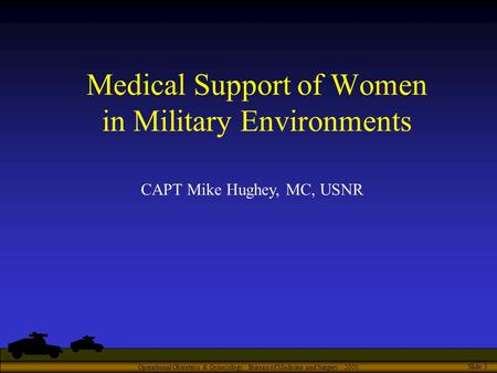 Operational Obstetrics & Gynecology · Bureau of Medicine and Surgery · 2000 Slide 1 Medical Support of Women in Military Environments CAPT Mike Hughey,