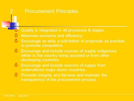 PSS/ UNFPAAugust, 2004 2. Procurement Principles ÔQuality is integrated in all processes & stages. ÔMaximise economy and efficiency. ÔEncourage as wide.