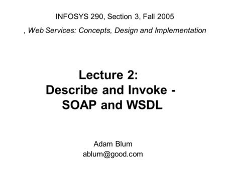 INFOSYS 290, Section 3, Fall 2005, Web Services: Concepts, Design and Implementation Adam Blum Lecture 2: Describe and Invoke - SOAP and.