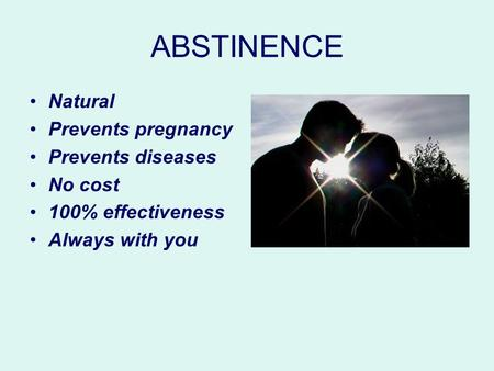 ABSTINENCE Natural Prevents pregnancy Prevents diseases No cost 100% effectiveness Always with you.