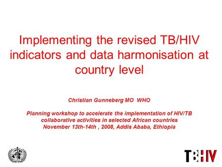 Implementing the revised TB/HIV indicators and data harmonisation at country level Christian Gunneberg MO WHO Planning workshop to accelerate the implementation.